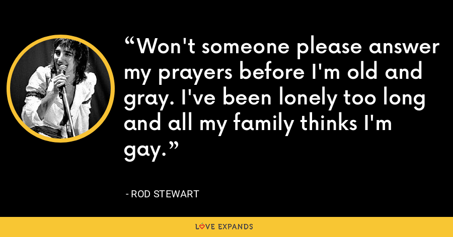Won't someone please answer my prayers before I'm old and gray. I've been lonely too long and all my family thinks I'm gay. - Rod Stewart