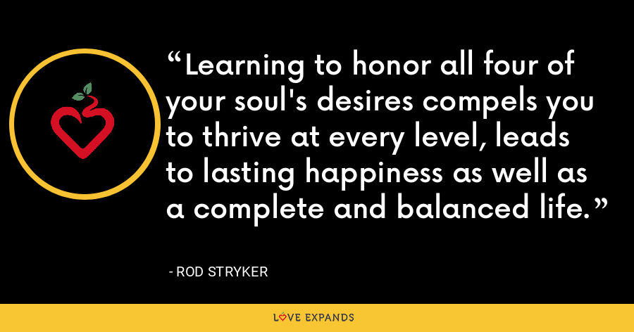Learning to honor all four of your soul's desires compels you to thrive at every level, leads to lasting happiness as well as a complete and balanced life. - Rod Stryker