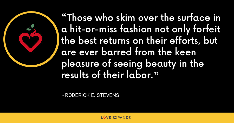 Those who skim over the surface in a hit-or-miss fashion not only forfeit the best returns on their efforts, but are ever barred from the keen pleasure of seeing beauty in the results of their labor. - Roderick E. Stevens