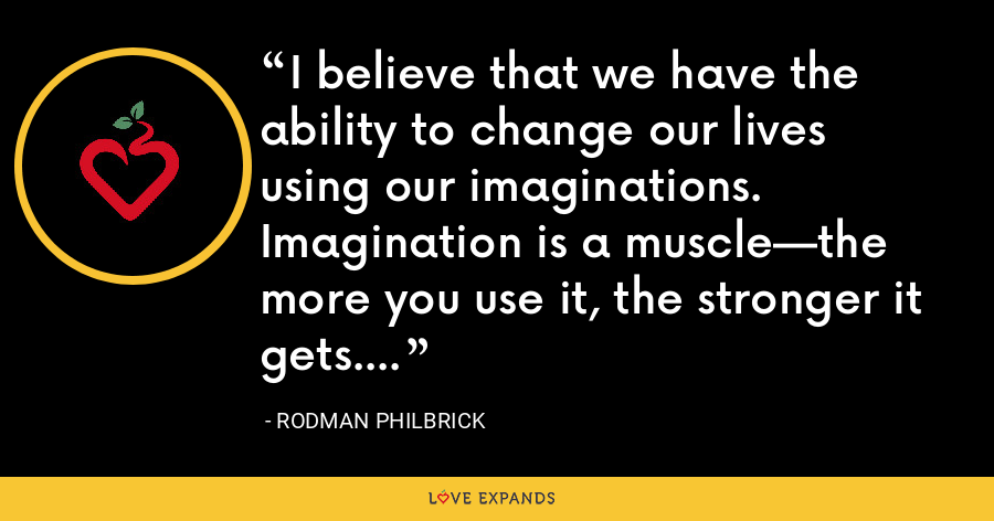 I believe that we have the ability to change our lives using our imaginations. Imagination is a muscle—the more you use it, the stronger it gets. - Rodman Philbrick