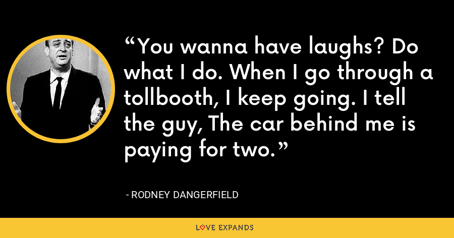 You wanna have laughs? Do what I do. When I go through a tollbooth, I keep going. I tell the guy, The car behind me is paying for two. - Rodney Dangerfield