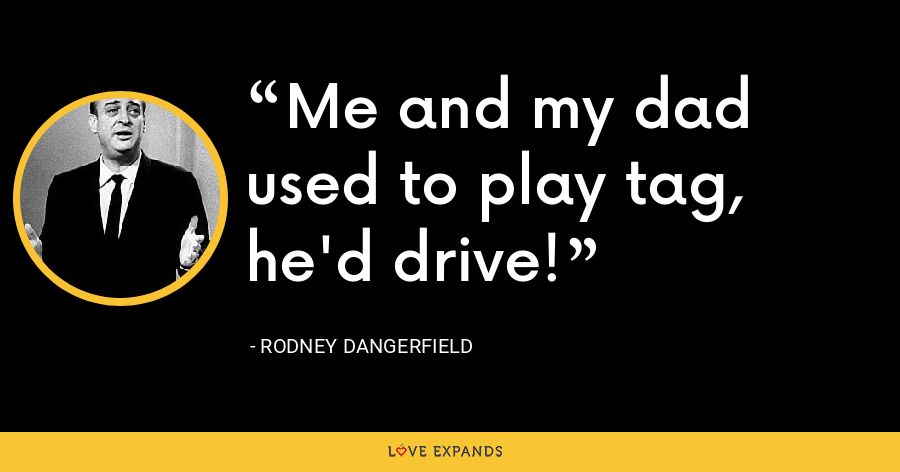 Me and my dad used to play tag, he'd drive! - Rodney Dangerfield
