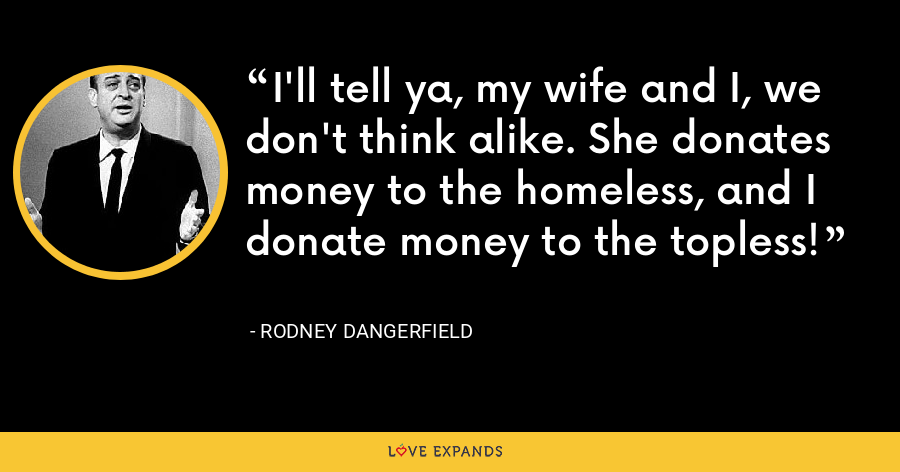 I'll tell ya, my wife and I, we don't think alike. She donates money to the homeless, and I donate money to the topless! - Rodney Dangerfield