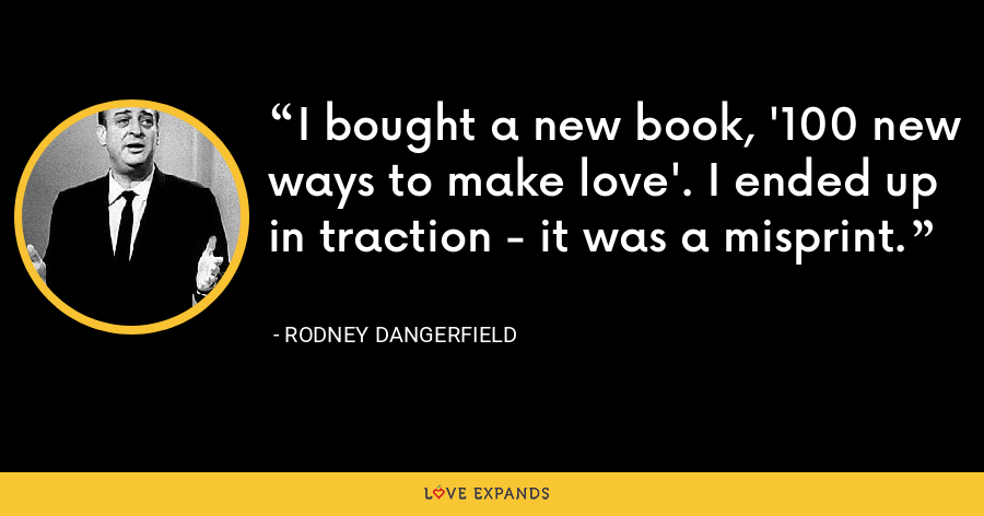 I bought a new book, '100 new ways to make love'. I ended up in traction - it was a misprint. - Rodney Dangerfield
