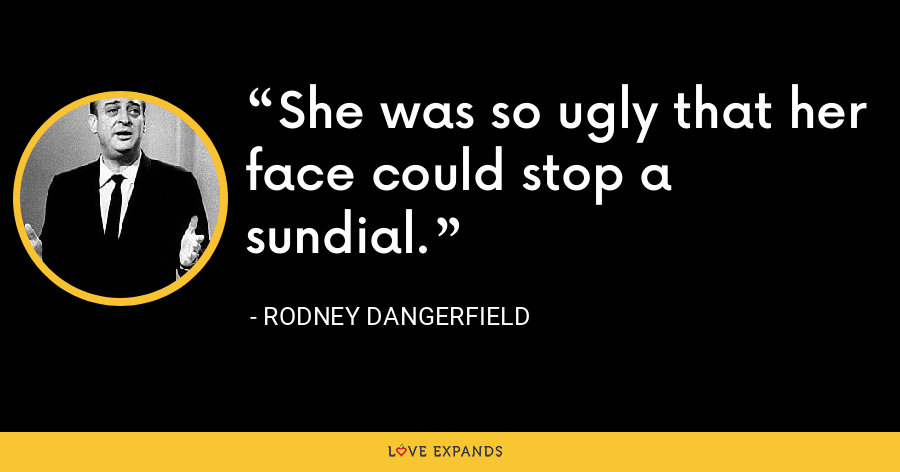 She was so ugly that her face could stop a sundial. - Rodney Dangerfield