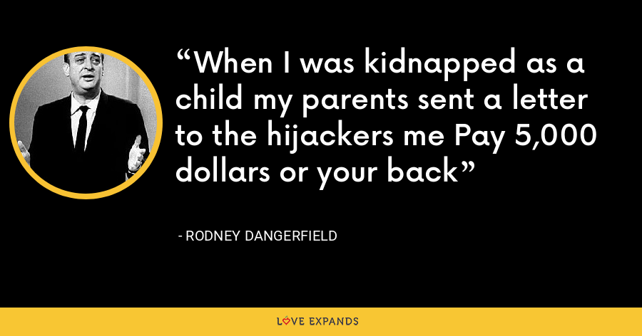 When I was kidnapped as a child my parents sent a letter to the hijackers me Pay 5,000 dollars or your back - Rodney Dangerfield