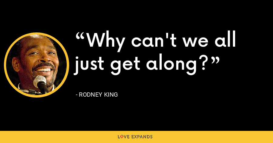 Why can't we all just get along? - Rodney King