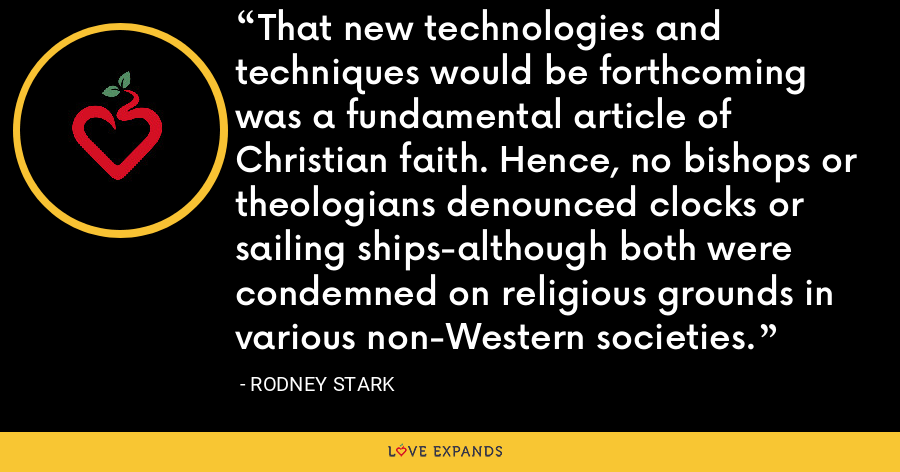 That new technologies and techniques would be forthcoming was a fundamental article of Christian faith. Hence, no bishops or theologians denounced clocks or sailing ships-although both were condemned on religious grounds in various non-Western societies. - Rodney Stark