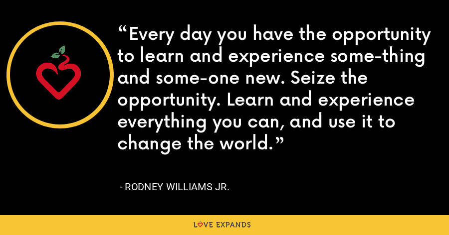 Every day you have the opportunity to learn and experience some-thing and some-one new. Seize the opportunity. Learn and experience everything you can, and use it to change the world. - Rodney Williams Jr.