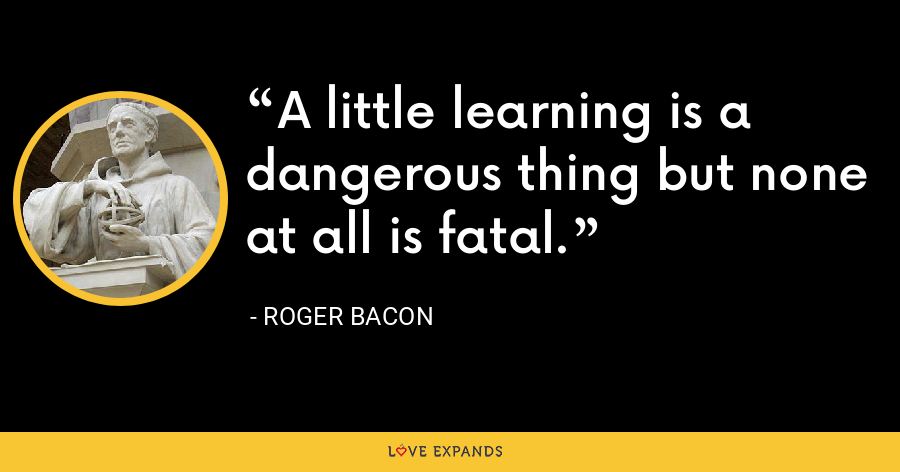 A little learning is a dangerous thing but none at all is fatal. - Roger Bacon