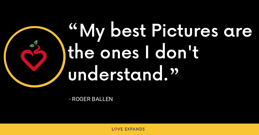 My best Pictures are the ones I don't understand. - Roger Ballen