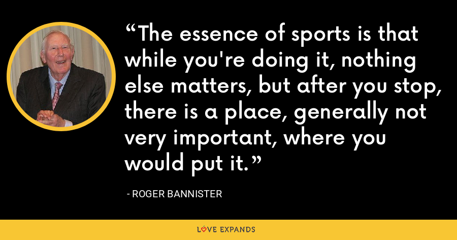 The essence of sports is that while you're doing it, nothing else matters, but after you stop, there is a place, generally not very important, where you would put it. - Roger Bannister