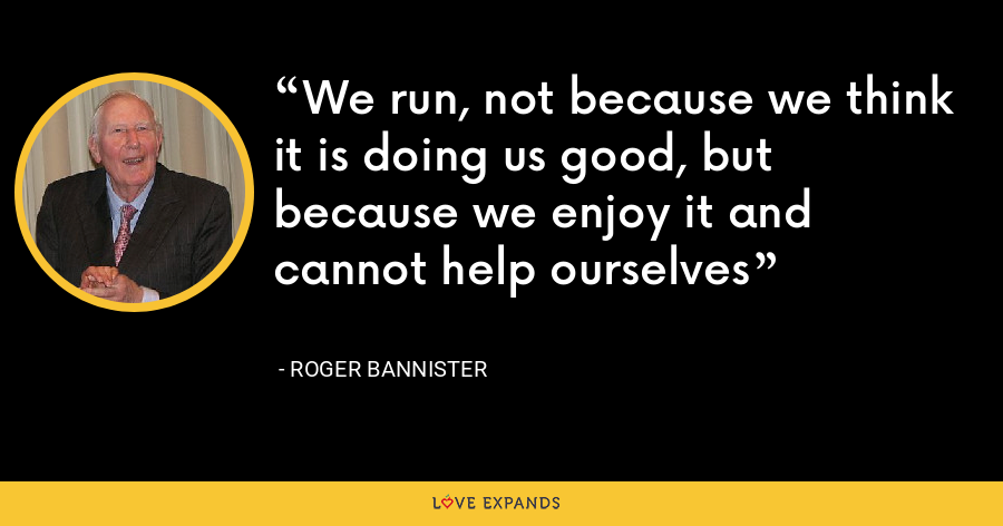 We run, not because we think it is doing us good, but because we enjoy it and cannot help ourselves - Roger Bannister