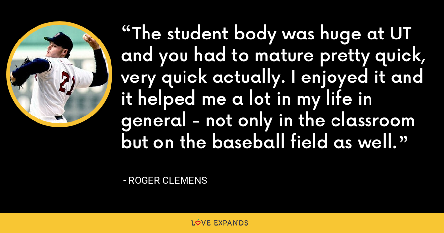 The student body was huge at UT and you had to mature pretty quick, very quick actually. I enjoyed it and it helped me a lot in my life in general - not only in the classroom but on the baseball field as well. - Roger Clemens