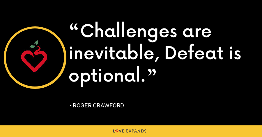 Challenges are inevitable, Defeat is optional. - Roger Crawford