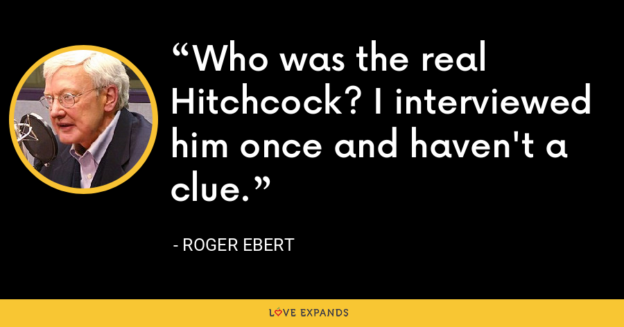 Who was the real Hitchcock? I interviewed him once and haven't a clue. - Roger Ebert