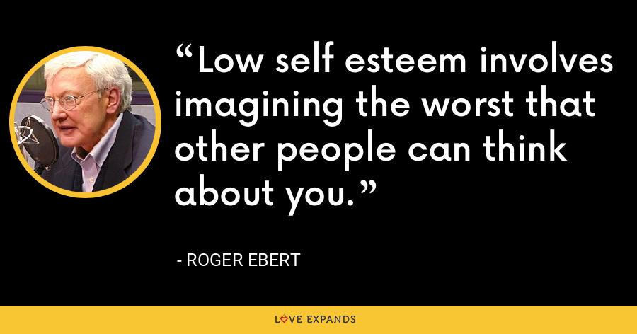 Low self esteem involves imagining the worst that other people can think about you. - Roger Ebert
