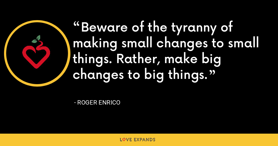 Beware of the tyranny of making small changes to small things. Rather, make big changes to big things. - Roger Enrico