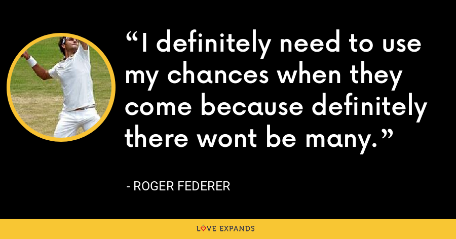 I definitely need to use my chances when they come because definitely there wont be many. - Roger Federer
