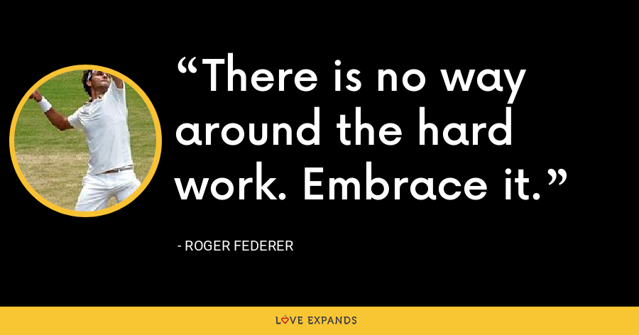 There is no way around the hard work. Embrace it. - Roger Federer