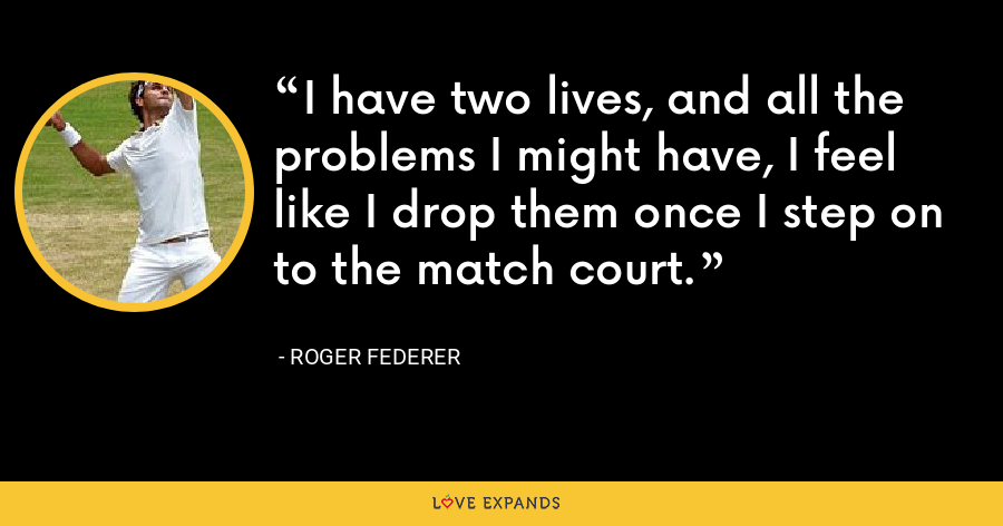 I have two lives, and all the problems I might have, I feel like I drop them once I step on to the match court. - Roger Federer