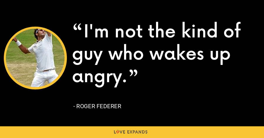 I'm not the kind of guy who wakes up angry. - Roger Federer