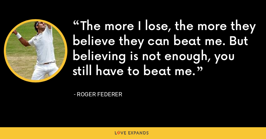 The more I lose, the more they believe they can beat me. But believing is not enough, you still have to beat me. - Roger Federer
