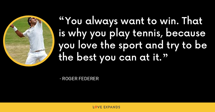 You always want to win. That is why you play tennis, because you love the sport and try to be the best you can at it. - Roger Federer