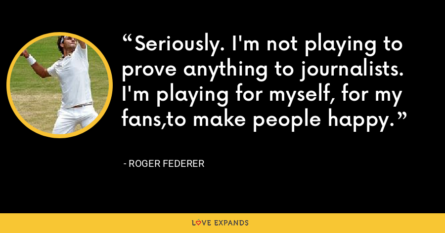 Seriously. I'm not playing to prove anything to journalists. I'm playing for myself, for my fans,to make people happy. - Roger Federer