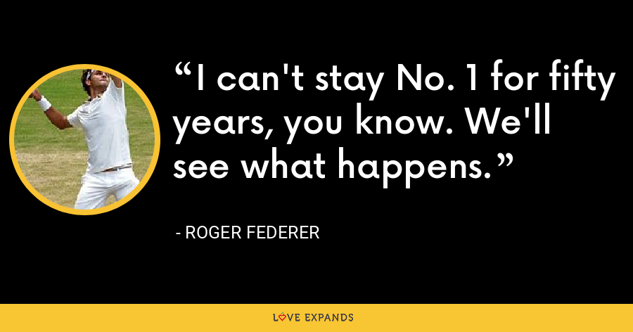 I can't stay No. 1 for fifty years, you know. We'll see what happens. - Roger Federer