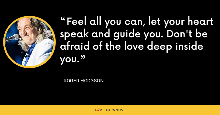 Feel all you can, let your heart speak and guide you. Don't be afraid of the love deep inside you. - Roger Hodgson