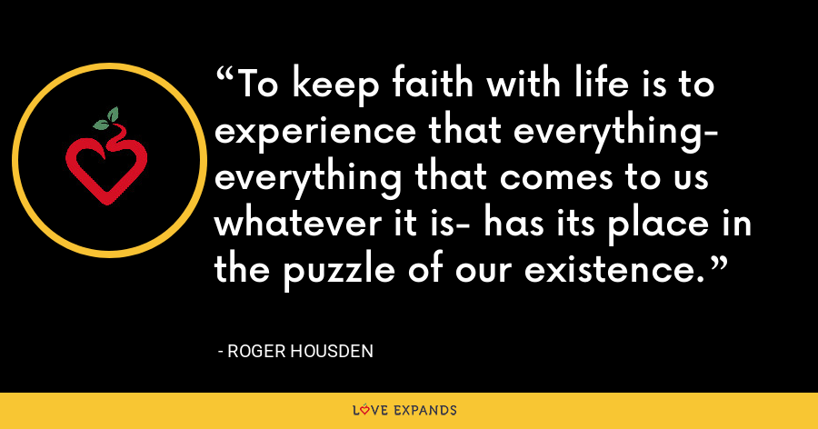 To keep faith with life is to experience that everything- everything that comes to us whatever it is- has its place in the puzzle of our existence. - Roger Housden