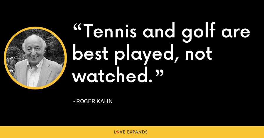 Tennis and golf are best played, not watched. - Roger Kahn