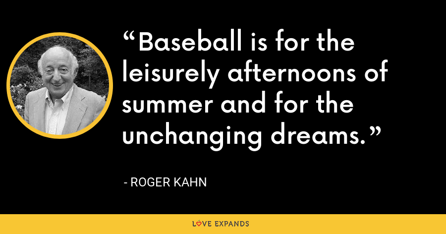 Baseball is for the leisurely afternoons of summer and for the unchanging dreams. - Roger Kahn