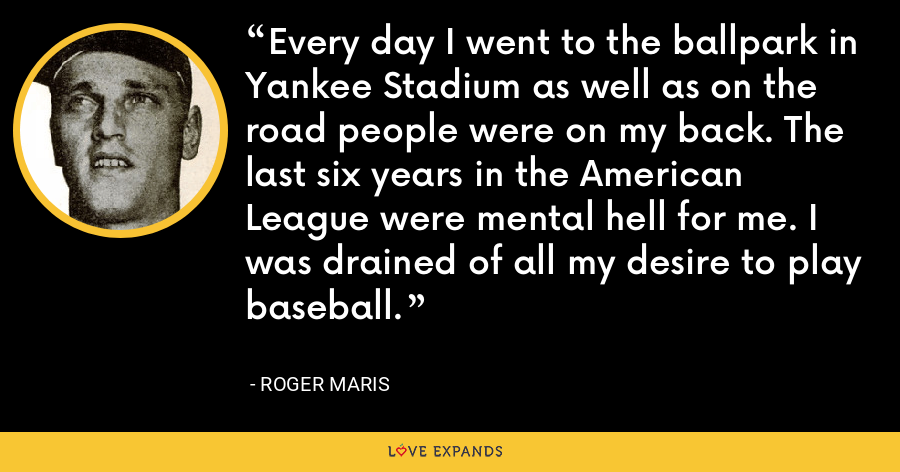 Every day I went to the ballpark in Yankee Stadium as well as on the road people were on my back. The last six years in the American League were mental hell for me. I was drained of all my desire to play baseball. - Roger Maris