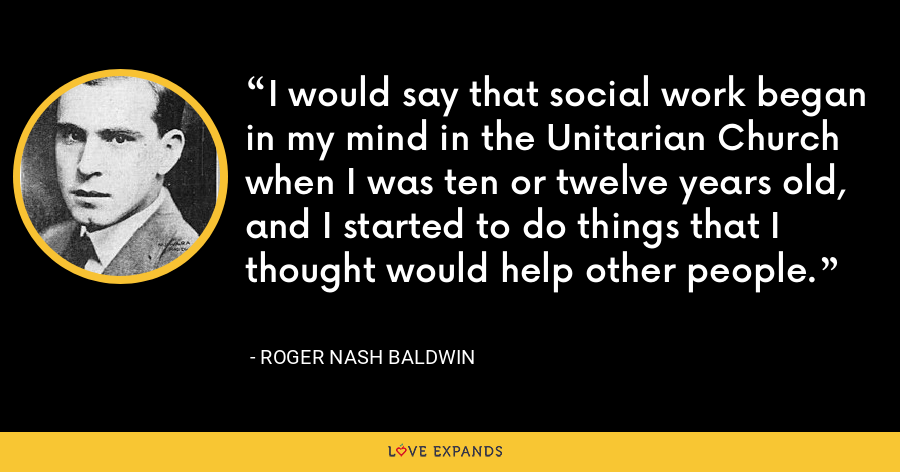 I would say that social work began in my mind in the Unitarian Church when I was ten or twelve years old, and I started to do things that I thought would help other people. - Roger Nash Baldwin