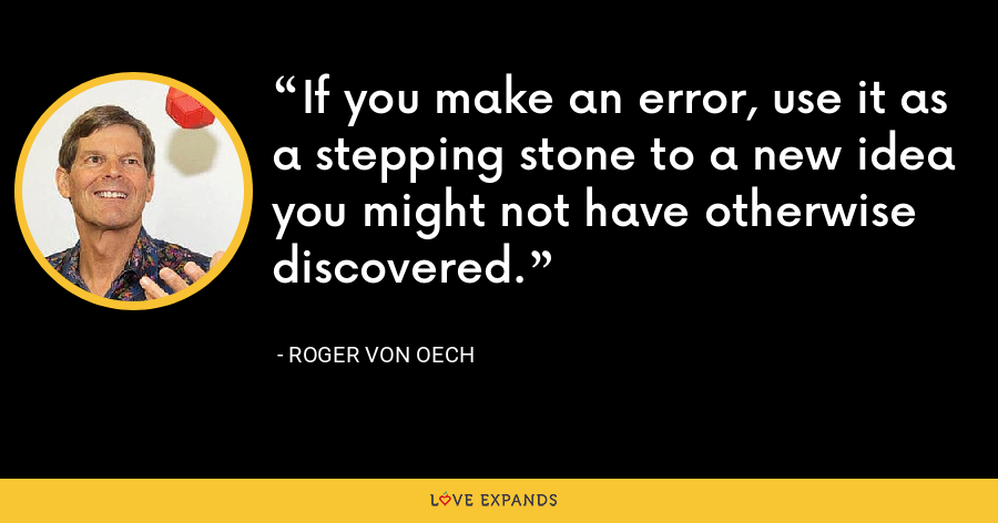 If you make an error, use it as a stepping stone to a new idea you might not have otherwise discovered. - Roger von Oech