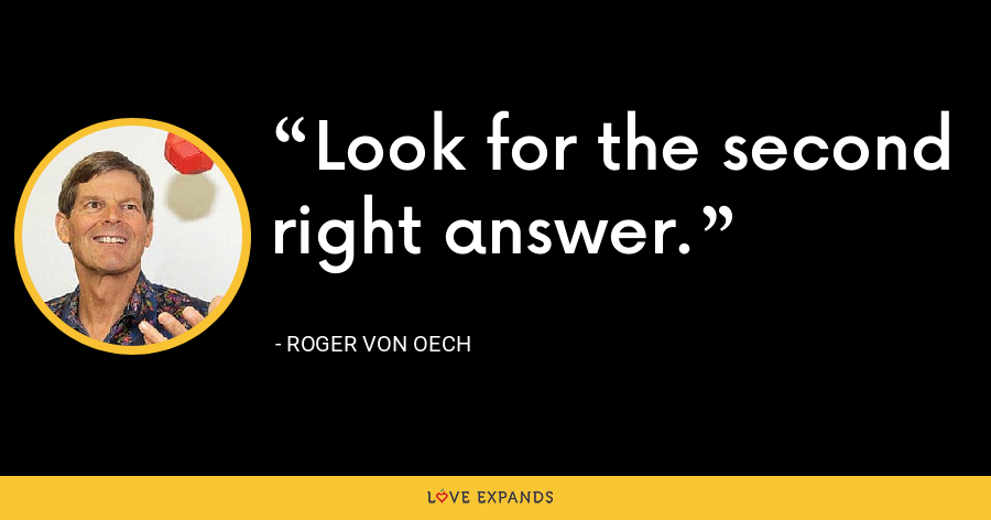 Look for the second right answer. - Roger von Oech