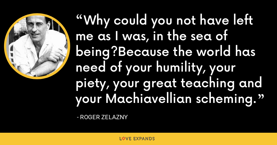 Why could you not have left me as I was, in the sea of being?Because the world has need of your humility, your piety, your great teaching and your Machiavellian scheming. - Roger Zelazny