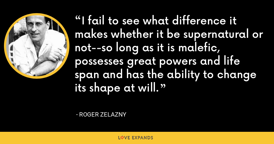 I fail to see what difference it makes whether it be supernatural or not--so long as it is malefic, possesses great powers and life span and has the ability to change its shape at will. - Roger Zelazny