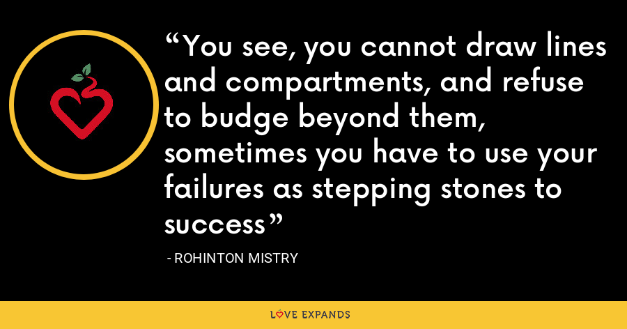 You see, you cannot draw lines and compartments, and refuse to budge beyond them, sometimes you have to use your failures as stepping stones to success - Rohinton Mistry