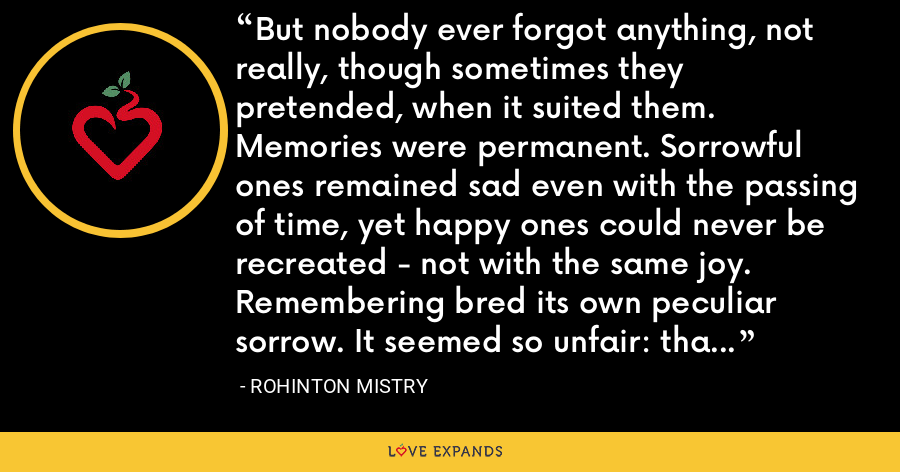 But nobody ever forgot anything, not really, though sometimes they pretended, when it suited them. Memories were permanent. Sorrowful ones remained sad even with the passing of time, yet happy ones could never be recreated - not with the same joy. Remembering bred its own peculiar sorrow. It seemed so unfair: that time should render both sadness and happiness into a source of pain. - Rohinton Mistry