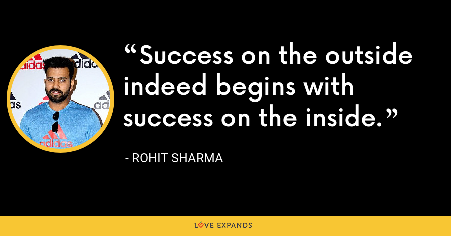 Success on the outside indeed begins with success on the inside. - Rohit Sharma