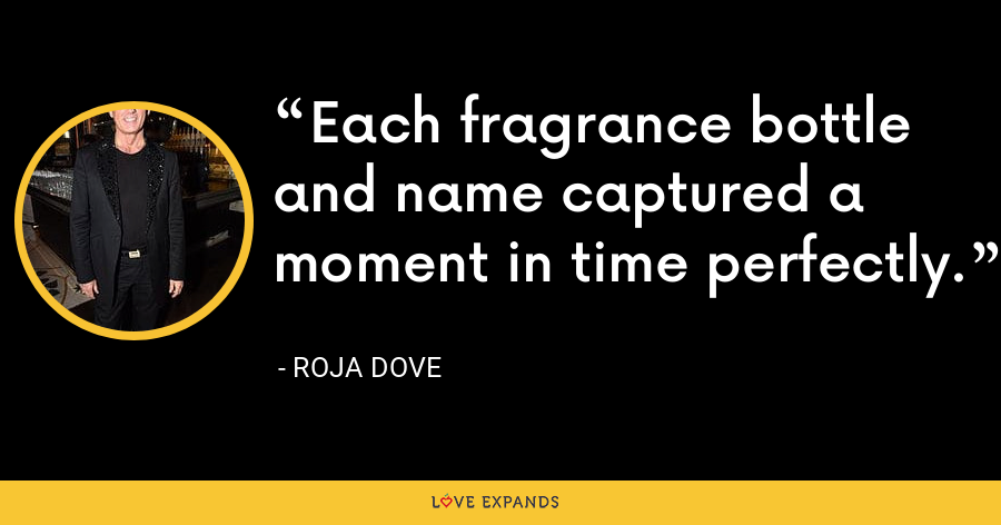Each fragrance bottle and name captured a moment in time perfectly. - Roja Dove