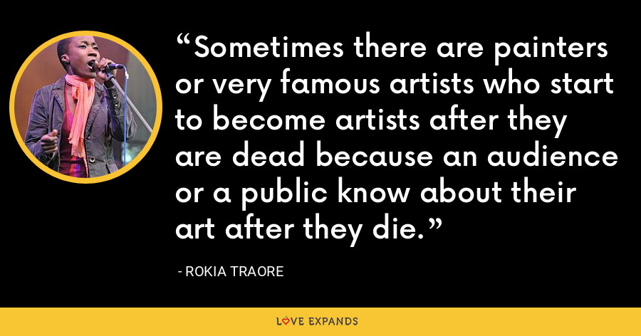 Sometimes there are painters or very famous artists who start to become artists after they are dead because an audience or a public know about their art after they die. - Rokia Traore