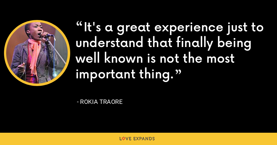 It's a great experience just to understand that finally being well known is not the most important thing. - Rokia Traore