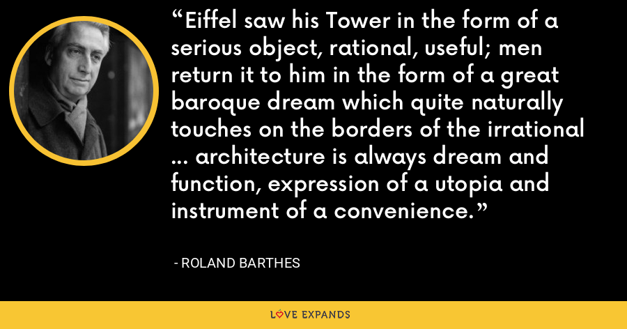 Eiffel saw his Tower in the form of a serious object, rational, useful; men return it to him in the form of a great baroque dream which quite naturally touches on the borders of the irrational ... architecture is always dream and function, expression of a utopia and instrument of a convenience. - Roland Barthes