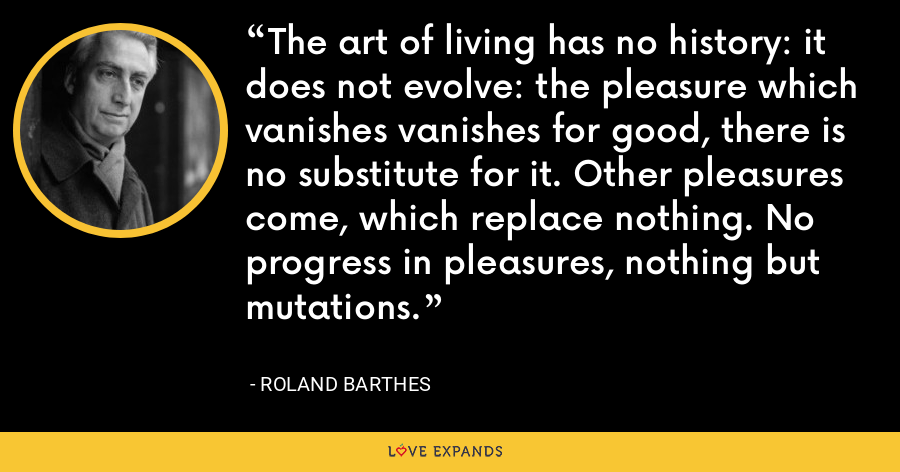 The art of living has no history: it does not evolve: the pleasure which vanishes vanishes for good, there is no substitute for it. Other pleasures come, which replace nothing. No progress in pleasures, nothing but mutations. - Roland Barthes