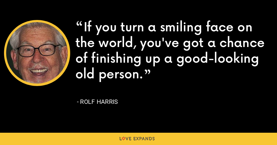 If you turn a smiling face on the world, you've got a chance of finishing up a good-looking old person. - Rolf Harris
