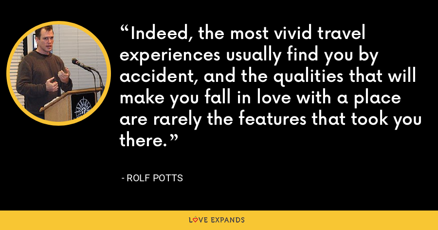 Indeed, the most vivid travel experiences usually find you by accident, and the qualities that will make you fall in love with a place are rarely the features that took you there. - Rolf Potts